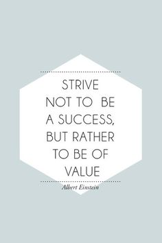 Albert Einstein - Try not to become a man of success, but rather try to become a man of value.