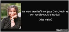 http://izquotes.com/quotes-pictures/quote-we-know-a-roofleaf-is-not-jesus-christ-but-in-its-own-humble-way-is-it-not-god-alice-walker-276211.jpg
