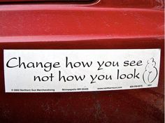 Change how you see, not how you look.