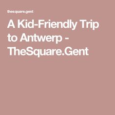 A Kid-Friendly Trip to Antwerp - TheSquare.Gent