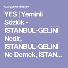 YES | Yeminli Sözlük - İSTANBUL-GELİNİ Nedir, İSTANBUL-GELİNİ Ne Demek, İSTANBUL-GELİNİ Sözlük