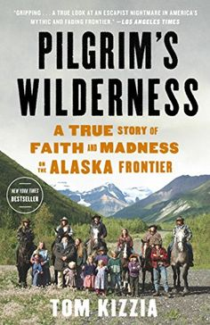 Book 75. Pilgrim's Wilderness: A True Story of Faith and Madness on the Alaska Frontier by Tom Kizzia