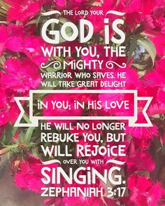 The Lord your God is with you the Mighty Warrior who saves. He will take great delight in you; in his love he will no longer rebuke you but will rejoice over you with singing. Zephaniah 3:17