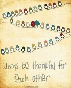 Always be thankful for each other family quote life friend loved inspiration grateful thankful