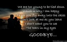 We are too young to be tied down, which is why I am happy to see you fly away into the skies. Don't look at me as you leave, I don't want you to see the tears in my eyes. Goodbye. via WishesMessages.com