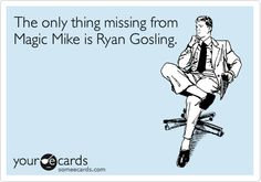 Funny Movies Ecard: The only thing missing from Magic Mike is Ryan Gosling.