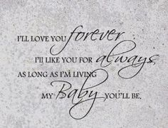 I'll Love You Forever, I'll Like You for Always, As Long As I'm Living, My Baby You'll Be - Need to get this tattooed somewhere for my mom <3