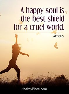 Positive Quote: A happy soul is the  best shield for a cruel world - Atticus. www.HealthyPlace.com