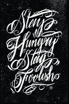 stay hungry stay foolish-  But remember: don't let it turn you into an asshole