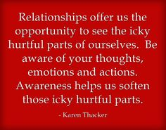 Relationships offer us the opportunity to see the icky hurtful parts of ourselves. Be aware of your thoughts, emotions and actions. Awareness helps us soften those icky hurtful parts.
