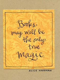 Books may well be the only true magic. ~ Alice Hoffman