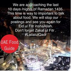 #UAEFood #Ramadan1435 #LailatulQadr #ZakatulFitr   We are approaching the last 10 days/nights of Ramadan 1435 (from Thu 17 July 2014) . This time is way to important to talk about food. We will stop our postings and see you again for Eid ul Fitr inshaAllah. Don't forget to pay Zakat ul Fitr:   Zakat ul Fitr is obligatory and should be given in the form of stable FOOD (such as rice, dates, barley, wheat etc.).   It measures one saa' , which is approximately equivalent to three kilograms of…