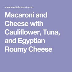 Macaroni and Cheese with Cauliflower, Tuna, and Egyptian Roumy Cheese