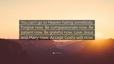 """Mother Angelica Quote: """"You can't go to Heaven hating somebody. Forgive now. Be compassionate now. Be patient now. Be grateful now. Love Jesus and Mary now. Accept God's will now."""""""