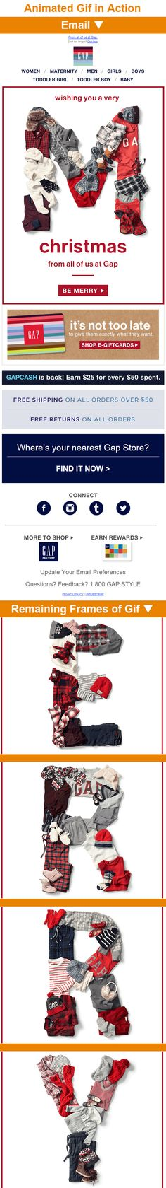 Gap > sent 12/25/14 >> MERRY CHRISTMAS! >> If you're going to send a season's greeting email, make sure that it is well branded, like this one from Gap. It's a simple message that's made more interesting by their use of an animated gif and letters made out of Gap products. Plus, this email promotes e-gift cards as a just-in-time Christmas gift. —Chad White, Lead Research Analyst, Salesforce Marketing Cloud