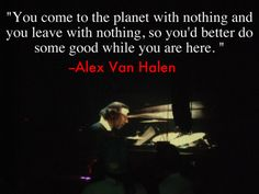 You come to the planet with nothing and you leave with nothing, so. Alex Van Halen, Eddie Van Halen, Drum Lessons, Life Lessons, Van Halen Lyrics, Genious Hour, Uplifting Quotes, Inspirational Quotes, Motivational