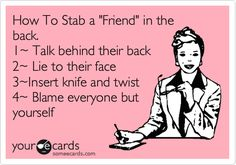 How To Stab a 'Friend' in the back. 1~ Talk behind their back 2~ Lie to their face 3~Insert knife and twist 4~ Blame everyone but yourself.