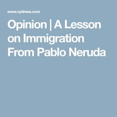 Opinion   A Lesson on Immigration From Pablo Neruda