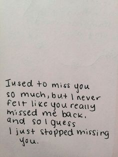 I used to miss you so much, but I never felt like you really missed me back, and so I guess i just stopped missing you.