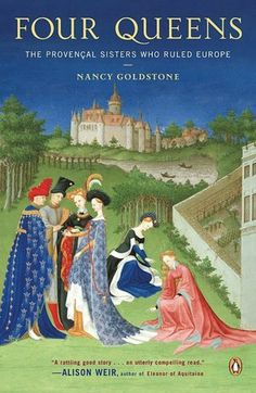 Four Queens: The Provencal Sisters Who Ruled Europe  By: Nancy Goldstone