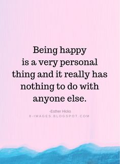 Being Happy Is A Very Personal Thing And It Really Has Nothing To Do With, happy quotes, quotes of the Day. Empowering Quotes, Uplifting Quotes, Meaningful Quotes, Inspirational Quotes, Motivational, Pretty Quotes, Sweet Quotes, Happy Quotes, True Happiness Quotes