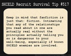 S.H.I.E.L.D. Recruit Survival Tip #517: Keep in mind that fanfiction is just that: fiction. Intimating that any of the relationships you read about in one are actually real without the principles actually telling you so is dangerous to your well-being, especially if known S.H.I.E.L.D. enemies are involved. [Submitted by mspunkopera]