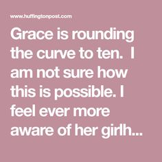 Grace is rounding the curve to ten. I am not sure how this is possible.I feel ever more aware of her girlhood and looming adolescence, and of all the t...