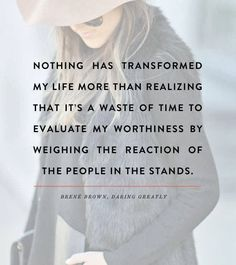 Nothing has transformed my life more than realizing that it's a waste of time to evaluate my worthiness by weighing the reaction of the peop...