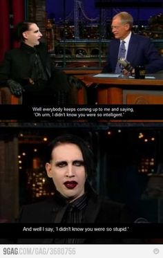 It's typical that a lot of people automatically believe that Marilyn Manson is a moron because he's a musician (an unusual but talented musician)? The man is actually very well read and more intelligent than a lot of other celebrities.