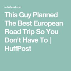 This Guy Planned The Best European Road Trip So You Don't Have To | HuffPost