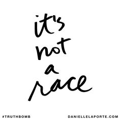 It's not a race. Subscribe: DanielleLaPorte.com #Truthbomb #Words #Quotes