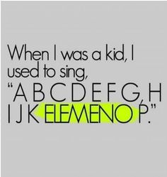 i though elemeno was a letter & I would bug the hell out of my mom to explain what letter it was! UGH, it was so frustrating & she was SO SMART, and just didnt get it!