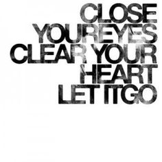 Close your eyes. Clear your heart. Let it go......