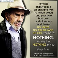 If you're shipwrecked on an island with 10 million dollars and your wife had gold and diamonds and there's NO WATER, NO ARABLE LAND, NO FISH, you have NOTHING. Money is a NOTHING thing. - Jacque Fresco