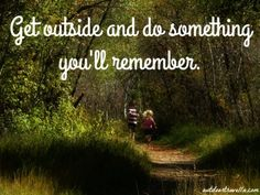 Get outside and do something you'll remember.