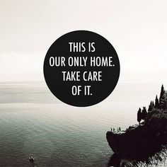 this is our only home. so take care of it.