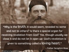 """""""Why is the truth, it would seem, revealed to some and not to others? Is there a special organ for receiving revelation from God? Yes, though usually we close it and do not let it open up: God's revelation is given to something called a loving heart."""" - Father Seraphim Rose #orthodoxquotes #orthodoxy #christianquotes #fatherseraphimrose #fatherseraphimrosequotes #throughthegraceofgod"""