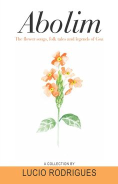Abolim: The flower songs, folk tales and legends of Goa (Lucio Rodrigues) Goa, Songs, Legends, Flowers, Prints, Song Books, Royal Icing Flowers, Flower, Florals