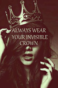 Always wear your invisible crown and keep your head up for if not, then the crown will fall