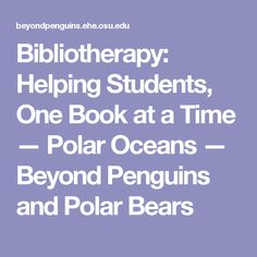 Bibliotherapy: Helping Students, One Book at a Time — Polar Oceans — Beyond Penguins and Polar Bears