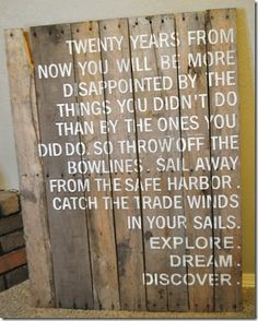 Twenty years from now you will be more disappointed by the things you didn't do than by the ones you did. So throw off the bowlines, sail away from the safe harbor, catch the trade winds in your sails. Explore. Dream. Discover.
