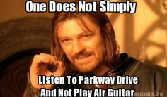 Meme Creator - One Does Not Simply Listen To Parkway Drive And Not Play Air Guitar