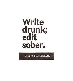 Now here is some literary wisdom: Write drunk; edit sober.  Ernest Hemingway.  #quotes #drunk