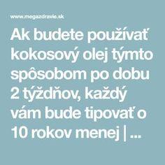 Ak budete používať kokosový olej týmto spôsobom po dobu 2 týždňov, každý vám bude tipovať o 10 rokov menej | MegaZdravie.sk