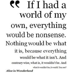 """""""If I had a world of my own, everything would be nonsense. Nothing would be what it is, because everything would be what it isn't. And contrary wise, what is, it wouldn't be. And what it wouldn't be, it would. You see?"""" ~ Lewis Carroll, Alice's Adventures in Wonderland & Through the Looking-Glass"""