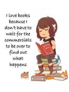"""I love #books because I don't have to wait for the commercials to be over to find out what happens.""  I just have to wait for the next book to continue the story."
