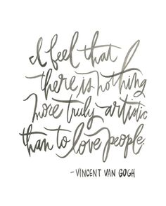 I feel that there is nothing more truly artistic than to love people - Vincent Van Gogh #quotes #inspiration