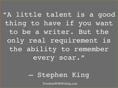 """""""A little talent is a good thing to have if you want to be a writer. But the only real requirement is the ability to remember every scar."""" Stephen King quote Writer quotes -- inspiration for authors -- quote writing Book Writing Tips, Writing Words, Writing Help, Writing Prompts, Writing Ideas, Stephen King Quotes, Stephen Kings, Writing Motivation, Business Motivation"""