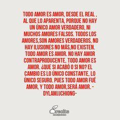 Todo amor es amor, desde el real , al que lo aparenta, porque no hay un único amor verdadero, ni muchos amores falsos. Todos los amores,son amores verdaderos, no hay ilusiones no más,no existen. Todo amor es amor. No hay amor contraproducente, Todo amor es amor. ¿Que si acabó o si no? El cambio es lo único constante, lo único seguro. Pues todo amor fué amor, y todo amor,será amor.                     -DylamjjChiong- - Quote From Recite.com #RECITE #QUOTE