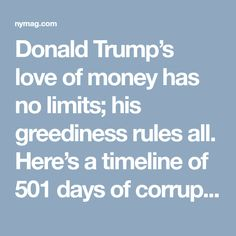 Donald Trump's love of money has no limits; his greediness rules all. Here's a timeline of 501 days of corruption within the Trump administration and the Trump Organization. And this is just what we know so far …